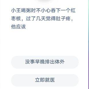 小王在喝粥的时候不小心吞了一颗红枣核 几天后 他觉得肚子疼 他该怎么办?蚂蚁庄园今天回答了12.4